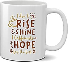 I Don't rise and Shine I caffinate and hope